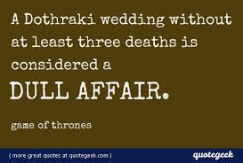 wedding quotes of thrones a dothraki wedding without at least three deaths is considered a