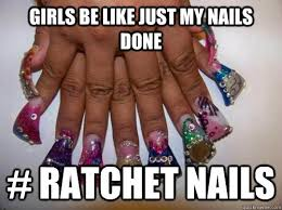 Nails Meme - girls be like just my nails done ratchet nails misc quickmeme