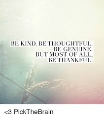 Thoughtful Memes - be kind be thoughtful be genuine but most of all be thankful 3