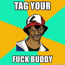 Fuck Buddy Meme - tag your fuck buddy ash pedreiro meme generator