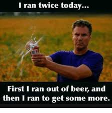 Beer Meme - i ran twice today first i ran out of beer and then i ran to get some