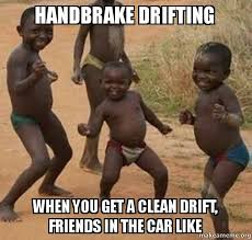 Drift Meme - handbrake drifting when you get a clean drift friends in the car