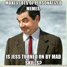 Personalized Memes - makes lots of personalized memes is jess turned on by mad skills