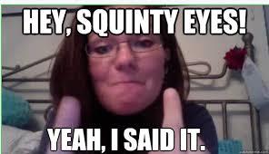 Squinty Eyes Meme - hey squinty eyes yeah i said it leah meme quickmeme