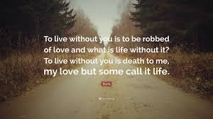 rumi quote to live without you is to be robbed of and what is