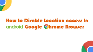 android chrome location how to disable location access in android chrome browser