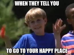 Happy Place Meme - when they tell you to go to your happy place