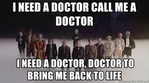 I Need A Doctor Meme - i need a doctor call me a doctor i need a doctor doctor to bring me