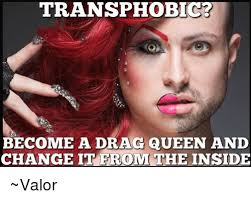 Drag Queen Meme - transphobic become a drag queen and change ite room the inside