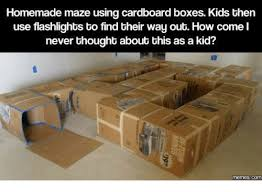 Cardboard Box Meme - homemade maze using cardboard boxes kids then use flashlights to