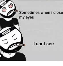 My Eyes Meme - 25 best memes about sometimes when i close my eyes i cant see
