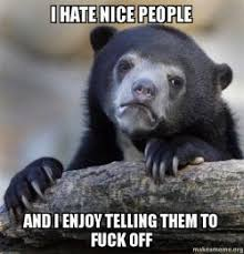 Fuck People Meme - i hate nice people and i enjoy telling them to fuck off confession