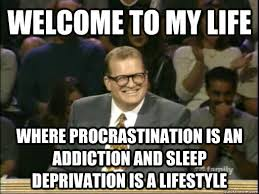 Sleep Deprived Meme - welcome to my life where procrastination is an addiction and sleep