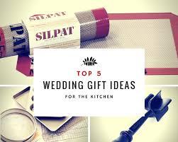 kitchen gift ideas for 5 wedding gift ideas for the kitchen
