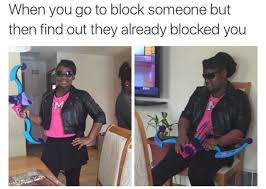Blocked Meme - when you go to block someone but then find out they blocked you