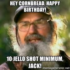 hey cornbread happy birthday 10 jello shot minimum jack uncle