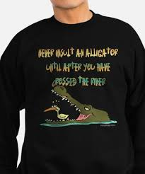 crocodile sayings sweatshirts cafepress