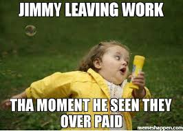 Meme Jimmy - jimmy leaving work tha moment he seen they over paid meme chubby