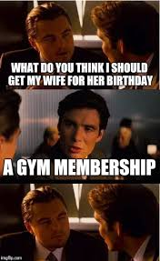 Gym Birthday Meme - what do you think i should get my wife for her birthday a gym