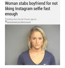 Funny Memes On Instagram - woman stabs boyfriend for not liking instagram selfie fast enough