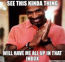 Inbox Meme - see this kinda thing will have me all up in that inbox meme