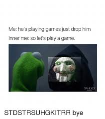 Play All The Games Meme - me he s playing games just drop him inner me so let s play a game