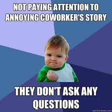 Annoying Coworker Meme - not paying attention to annoying coworker s story they don t ask
