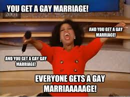 Gay Marriage Memes - you get a gay marriage everyone gets a gay marriaaaaage and you