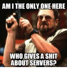 Who Gives A Shit Meme - amithe only one here who gives a shit about servers boy round