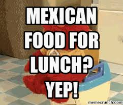 Mexican Food Memes - food for lunch