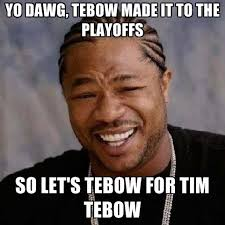 Tebow Meme - yo dawg tebow made it to the playoffs so let s tebow for tim tebow