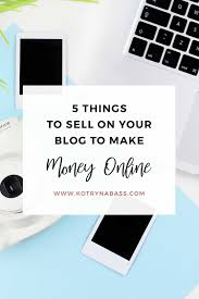 Make Money Online Blogs - 5 things to sell on your blog to make money online successful