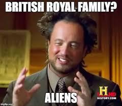 Royal Family Memes - ancient aliens meme imgflip