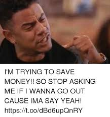 Funny Money Meme - i m trying to save money so stop asking me if i wanna go out cause