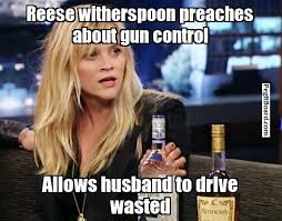 Wasted Meme - reese witherspoon preaches about gun control allows husband to