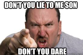 Lie Memes - don t you lie to me son don t you dare dont you lie to me son