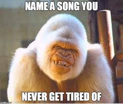 Song Name Meme - name a song you never get tired of
