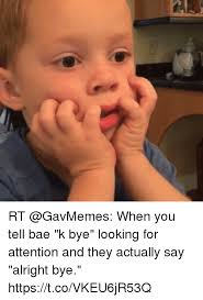 K Bye Meme - rt when you tell bae k bye looking for attention and they actually