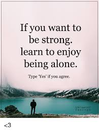 Be Strong Meme - if you want to be strong learn to enjoy being alone type yes if