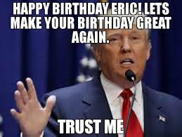 Trust Meme - happy birthday eric lets make your birthday great again trust me