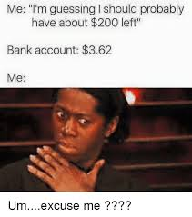 Excuse Me Meme - me i m guessing l should probably have about 200 left bank
