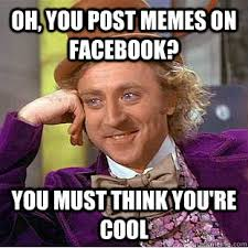 Cool Memes For Facebook - oh you post memes on facebook you must think you re cool
