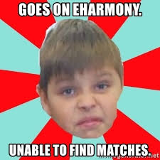 Eharmony Meme - goes on eharmony unable to find matches typical6 d meme