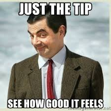 Just The Tip Meme - just the tip see how good it feels mr bean meme generator