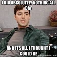 All Day Meme - i did absolutely nothing all day and its all i thought i could be
