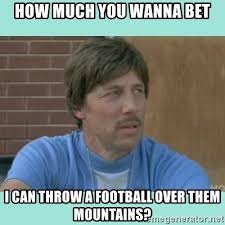 Wanna Bet Meme - how much you wanna bet i can throw a football over them mountains