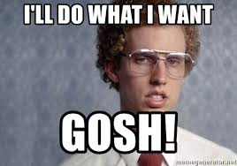 I Do What I Want Meme - i ll do what i want gosh napoleon dynamite meme generator