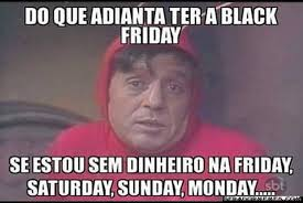 Black Friday Meme - black friday vira alvo de memes na web o dia divers磽o