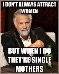 Single Man Meme - the most interesting man in the world memes quickmeme