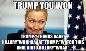 Meme Anal - trump you won trump thanks babe hillary whhhaaaat trump watch